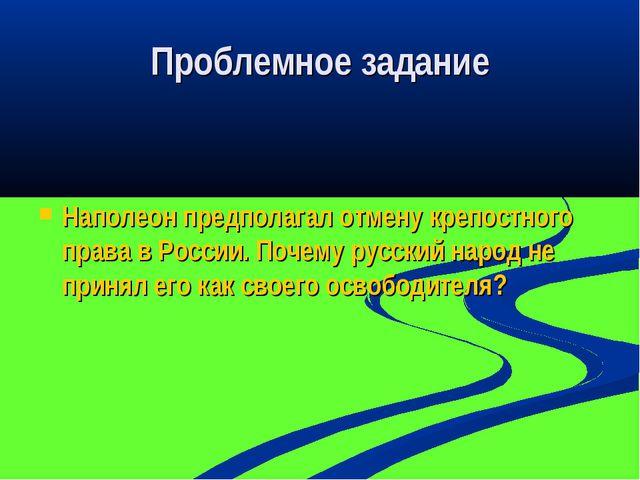 Проблемное задание Наполеон предполагал отмену крепостного права в России. По...