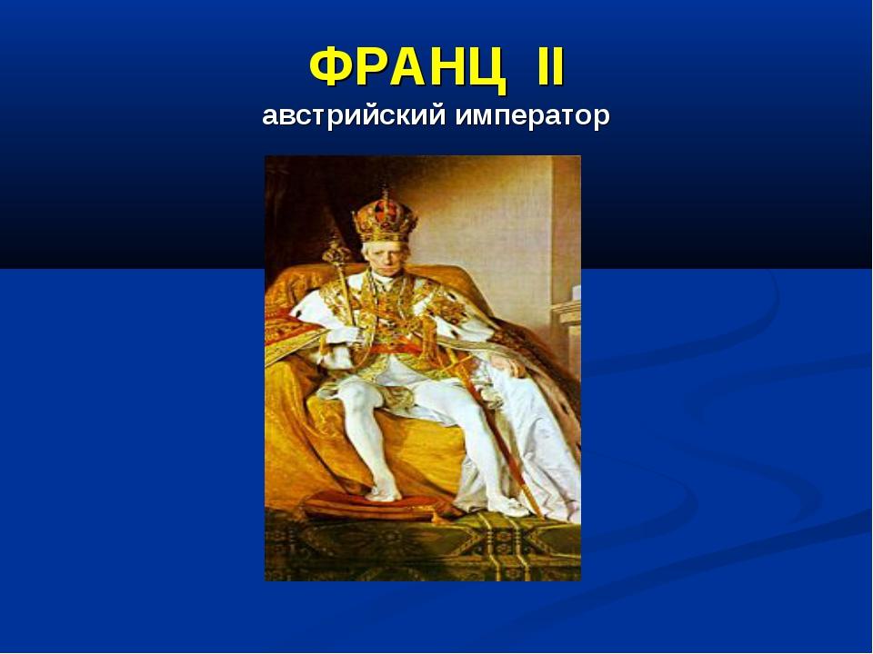 ФРАНЦ II австрийский император