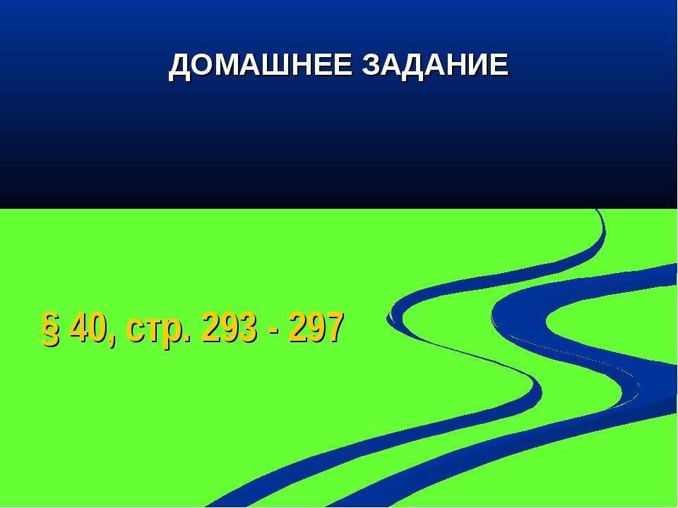 ДОМАШНЕЕ ЗАДАНИЕ § 40, стр. 293 - 297