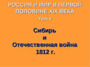 РОССИЯ И МИР В ПЕРВОЙ ПОЛОВИНЕ XIX ВЕКА Урок 6 Сибирь и Отечественная война 1