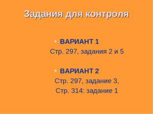Задания для контроля ВАРИАНТ 1 Стр. 297, задания 2 и 5 ВАРИАНТ 2 Стр. 297, за