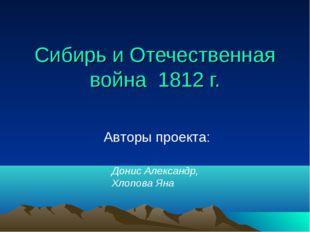 Сибирь и Отечественная война 1812 г. Авторы проекта: Донис Александр, Хлопова