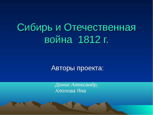 Сибирь и Отечественная война 1812 г. Авторы проекта: Донис Александр, Хлопова...
