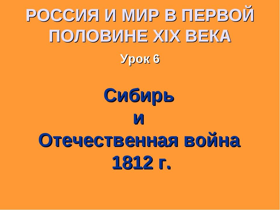 РОССИЯ И МИР В ПЕРВОЙ ПОЛОВИНЕ XIX ВЕКА Урок 6 Сибирь и Отечественная война 1...