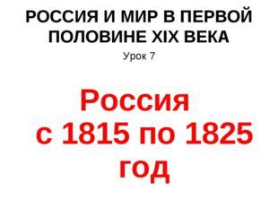 РОССИЯ И МИР В ПЕРВОЙ ПОЛОВИНЕ XIX ВЕКА Урок 7 Россия с 1815 по 1825 год