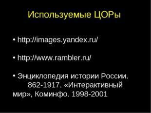 Используемые ЦОРы http://images.yandex.ru/ http://www.rambler.ru/ Энциклопеди