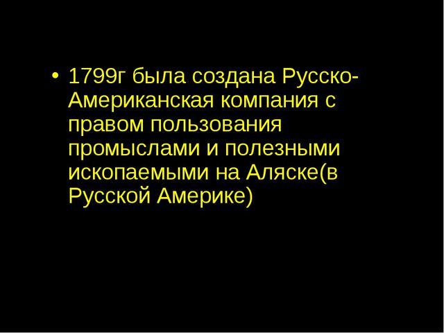 1799г была создана Русско-Американская компания с правом пользования промысла...