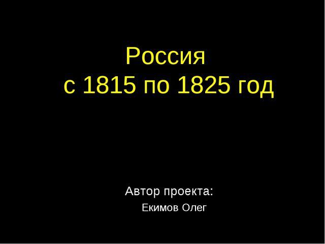 Россия с 1815 по 1825 год Автор проекта: Екимов Олег