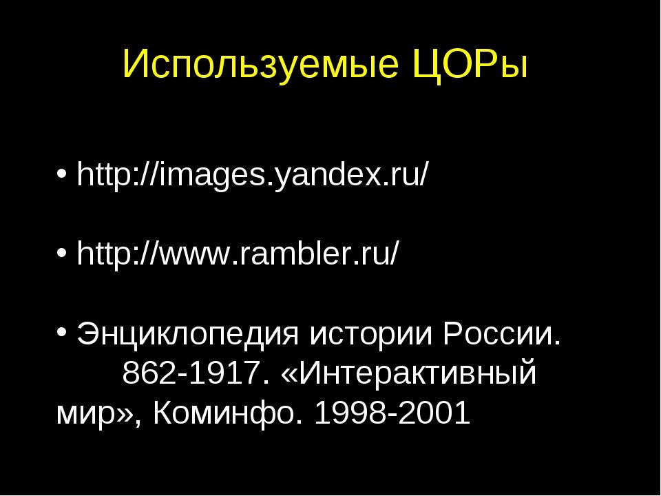 Используемые ЦОРы http://images.yandex.ru/ http://www.rambler.ru/ Энциклопеди...
