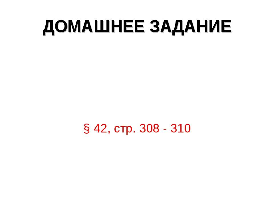 ДОМАШНЕЕ ЗАДАНИЕ § 42, стр. 308 - 310