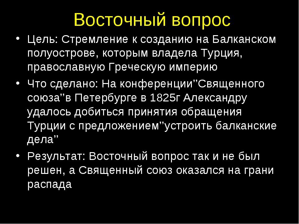 Восточный вопрос Цель: Стремление к созданию на Балканском полуострове, котор...