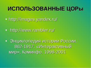 ИСПОЛЬЗОВАННЫЕ ЦОРы http://images.yandex.ru/ http://www.rambler.ru/ Энциклопе