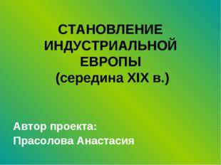 СТАНОВЛЕНИЕ ИНДУСТРИАЛЬНОЙ ЕВРОПЫ (середина XIX в.) Автор проекта: Прасолова