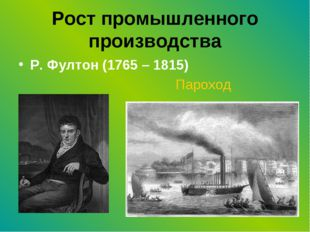 Рост промышленного производства Р. Фултон (1765 – 1815) Пароход