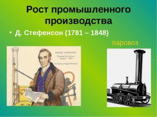 Рост промышленного производства Д. Стефенсон (1781 – 1848) паровоз