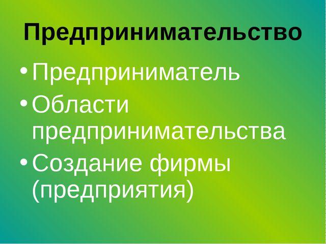 Предпринимательство Предприниматель Области предпринимательства Создание фирм...
