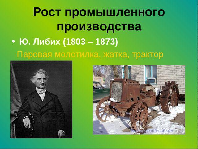 Рост промышленного производства Ю. Либих (1803 – 1873) Паровая молотилка, жат...
