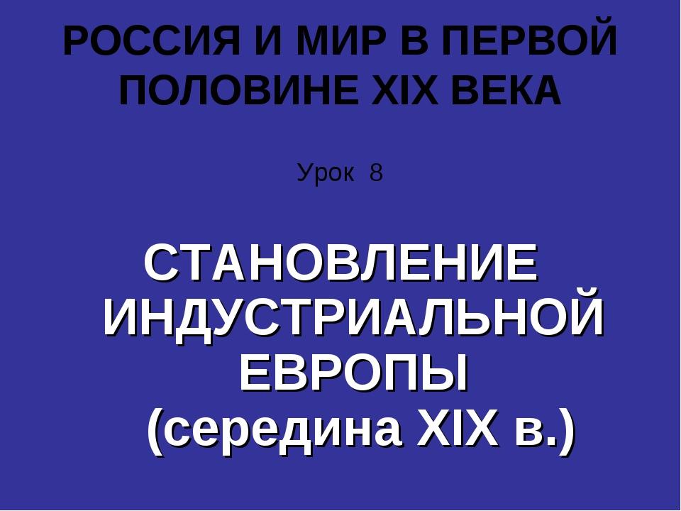 РОССИЯ И МИР В ПЕРВОЙ ПОЛОВИНЕ XIX ВЕКА Урок 8 СТАНОВЛЕНИЕ ИНДУСТРИАЛЬНОЙ ЕВР...