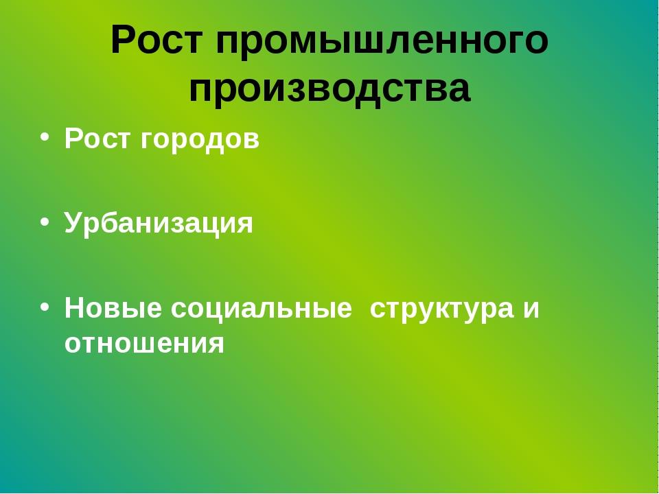 Рост промышленного производства Рост городов Урбанизация Новые социальные стр...