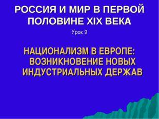 РОССИЯ И МИР В ПЕРВОЙ ПОЛОВИНЕ XIX ВЕКА Урок 9 НАЦИОНАЛИЗМ В ЕВРОПЕ: ВОЗНИКНО