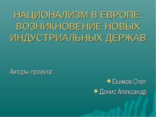 НАЦИОНАЛИЗМ В ЕВРОПЕ: ВОЗНИКНОВЕНИЕ НОВЫХ ИНДУСТРИАЛЬНЫХ ДЕРЖАВ Авторы проек