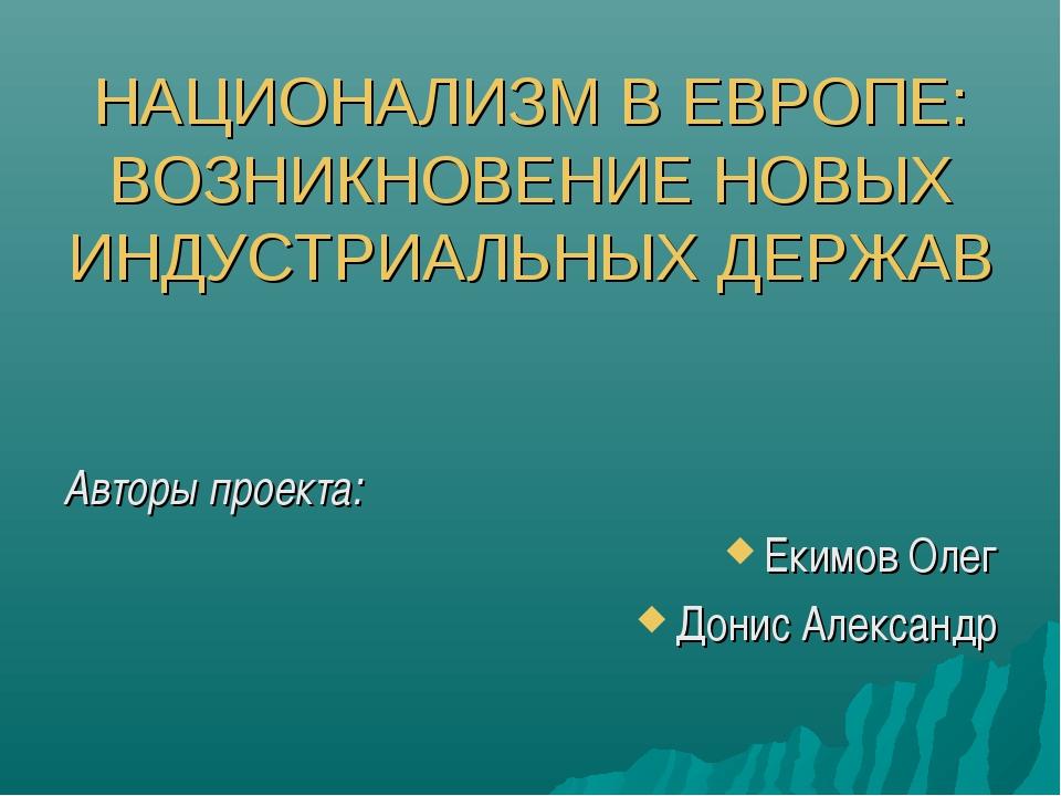 НАЦИОНАЛИЗМ В ЕВРОПЕ: ВОЗНИКНОВЕНИЕ НОВЫХ ИНДУСТРИАЛЬНЫХ ДЕРЖАВ Авторы проек...