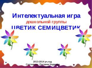 Интелектуальная игра дошкольной группы ЦВЕТИК СЕМИЦВЕТИК 2013-2014 уч.год Со