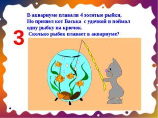 В аквариуме плавали 4 золотые рыбки, Но пришел кот Васька с удочкой и поймал