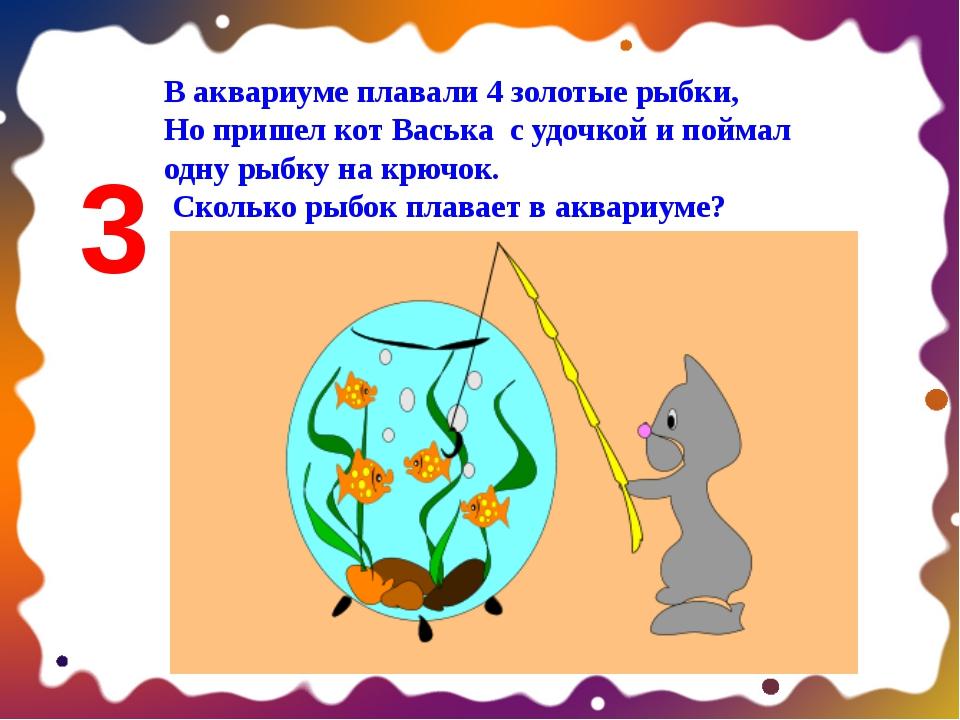 В аквариуме плавали 4 золотые рыбки, Но пришел кот Васька с удочкой и поймал...