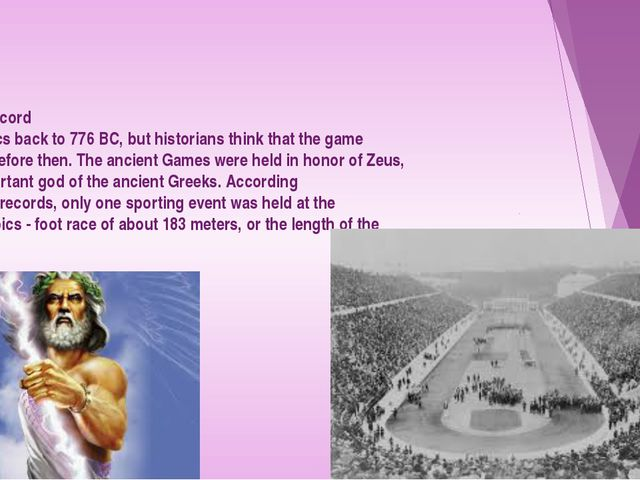 The earliest record of the Olympics back to 776 BC, but historians think tha...
