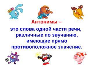 Антонимы – это слова одной части речи, различные по звучанию, имеющие прямо
