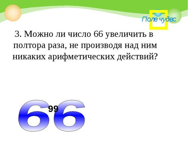 Поле чудес 3. Можно ли число 66 увеличить в полтора раза, не производя над ни...