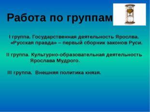 Работа по группам I группа. Государственная деятельность Ярослва. «Русская пр