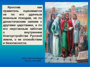 Ярослав как правитель оценивается не по его удачным военным походам, не по ди