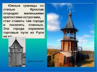 Южные границы со степью Ярослав огородил маленькими крепостями-острогами, ста