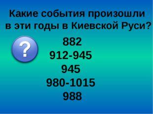 Какие события произошли в эти годы в Киевской Руси? 882 912-945 945 980-1015