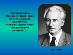 «Киевский князь Ярослав Мудрый, как и его отец Владимир, пользовался большим