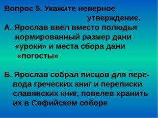 Вопрос 5. Укажите неверное утверждение. А. Ярослав ввёл вместо полюдья нормир