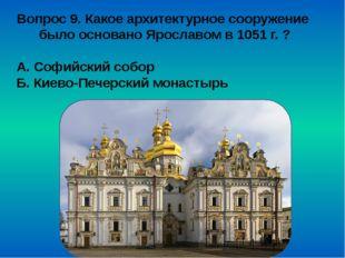 Вопрос 9. Какое архитектурное сооружение было основано Ярославом в 1051 г. ?