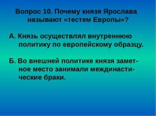 Вопрос 10. Почему князя Ярослава называют «тестем Европы»? А. Князь осуществл