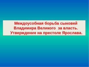 Междоусобная борьба сыновей Владимира Великого за власть. Утверждение на прес