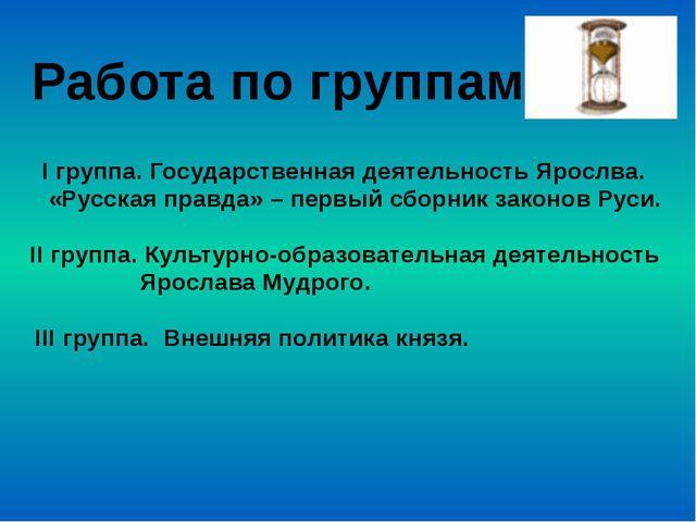 Работа по группам I группа. Государственная деятельность Ярослва. «Русская пр...