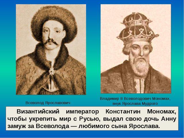 Византийский император Константин Мономах, чтобы укрепить мир с Русью, выдал...