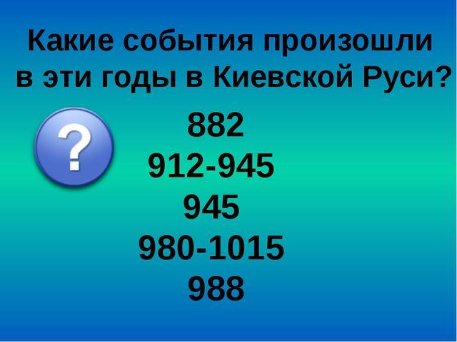 Какие события произошли в эти годы в Киевской Руси? 882 912-945 945 980-1015...