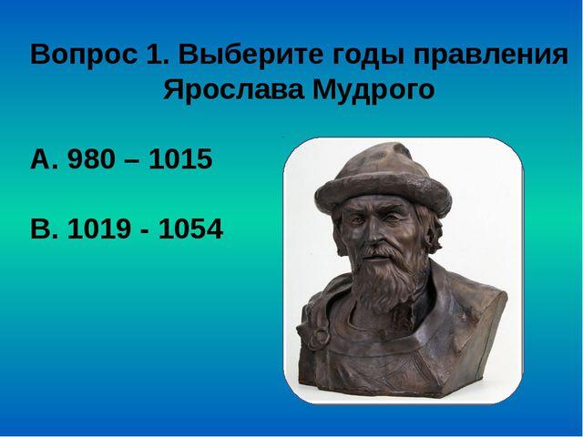 Вопрос 1. Выберите годы правления Ярослава Мудрого А. 980 – 1015 В. 1019 - 1054