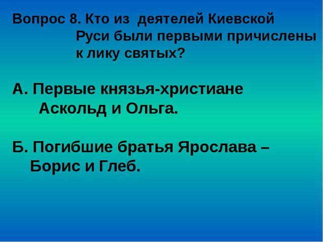 Вопрос 8. Кто из деятелей Киевской Руси были первыми причислены к лику святых...