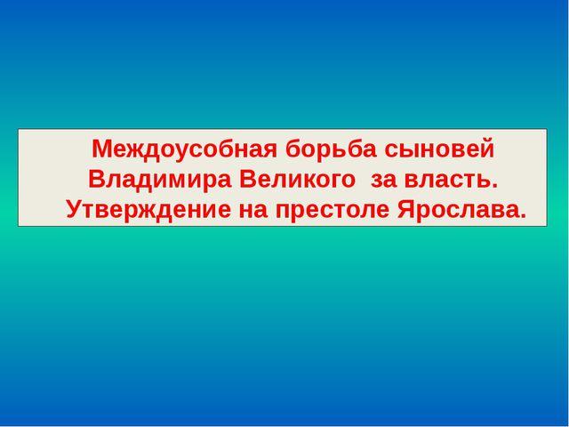Междоусобная борьба сыновей Владимира Великого за власть. Утверждение на прес...