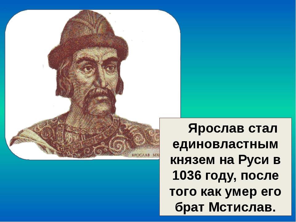 Ярослав стал единовластным князем на Руси в 1036 году, после того как умер е...