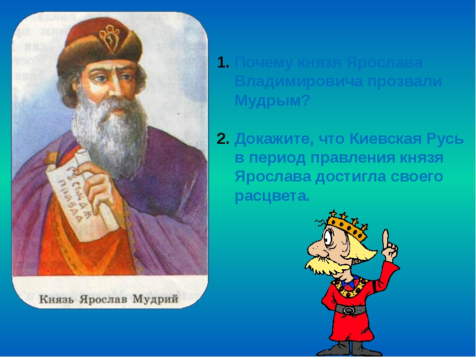 Задачи урока: Почему князя Ярослава Владимировича прозвали Мудрым? Докажите,...
