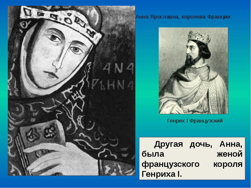 Другая дочь, Анна, была женой французского короля Генриха I. Анна Ярославна,...